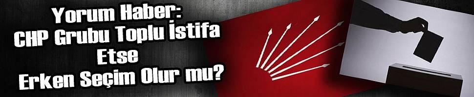 CHP Grubu Toplu İstifa Etse Erken Seçim Olur mu?
