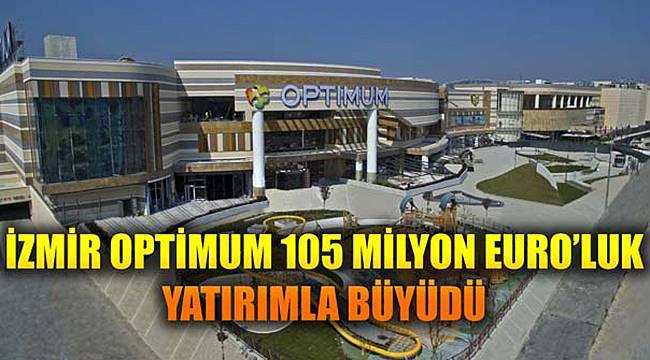 İZMİR OPTİMUM 105 MİLYON EURO'LUK YATIRIMLA BÜYÜDÜ