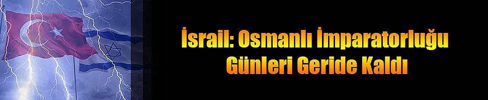 İsrail: Osmanlı İmparatorluğu Günleri Geride Kaldı