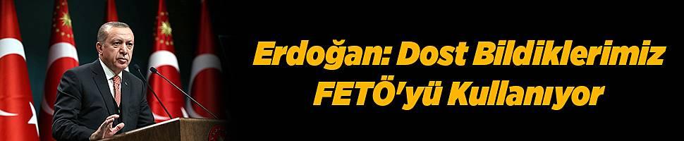 Erdoğan: Dost Bildiklerimiz FETÖ'yü Kullanıyor