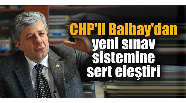Balbay'dan yeni sınav sistemine sert eleştiri