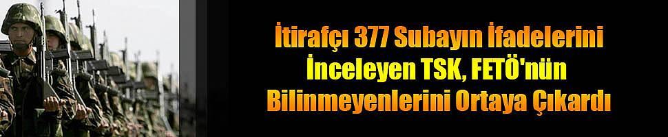 İtirafçı 377 Subayın İfadelerini İnceleyen TSK, FETÖ'nün Bilinmeyenlerini Ortaya Çıkardı