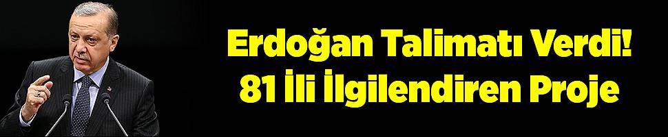 Erdoğan Talimatı Verdi! 81 İli İlgilendiren Proje
