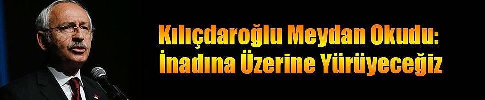 Kılıçdaroğlu Meydan Okudu: 'Geri Adım Yok, İnadına Üzerine Yürüyeceğiz'