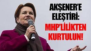 Akşener'e eleştiri: MHP'lilikten kurtulun!
