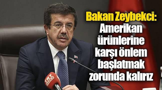 Bakan Zeybekci: Amerikan ürünlerine karşı önlem başlatmak zorunda kalırız