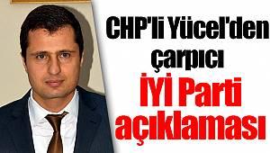 CHP'li Yücel'den çarpıcı İYİ Parti açıklaması