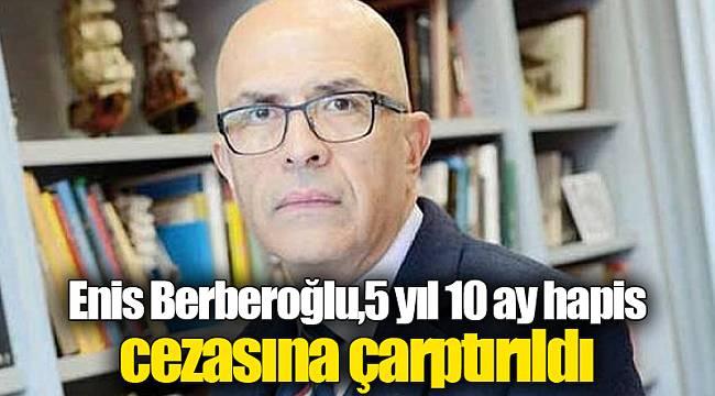 Enis Berberoğlu,5 yıl 10 ay hapis cezasına çarptırıldı