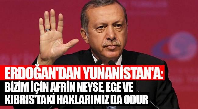 Erdoğan'dan Yunanistan'a: Bizim için Afrin neyse, Ege ve Kıbrıs'taki haklarımız da odur