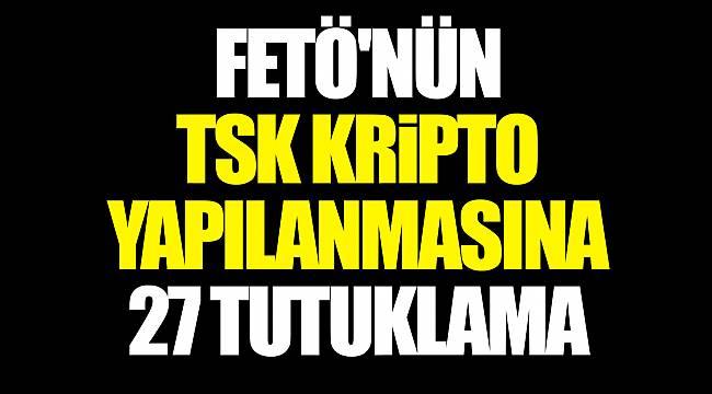 FETÖ'nün TSK kripto yapılanmasına 27 tutuklama