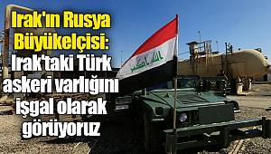 Irak'ın Rusya Büyükelçisi: Irak'taki Türk askeri varlığını işgal olarak görüyoruz