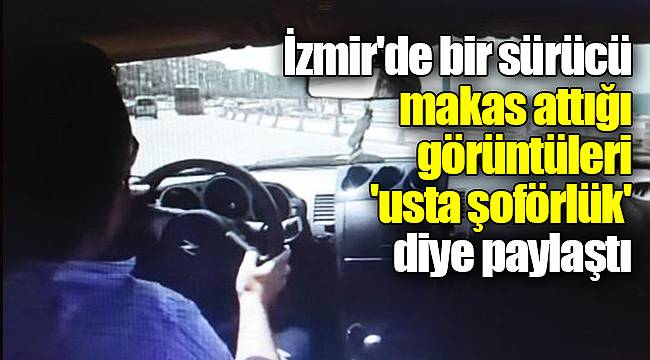 İzmir'de bir sürücü makas attığı görüntüleri 'usta şoförlük' diye paylaştı