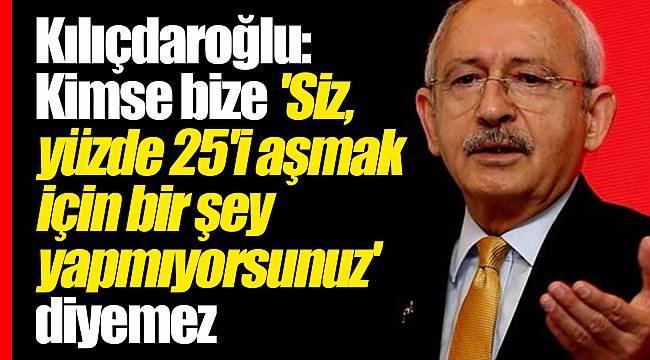 Kılıçdaroğlu: Kimse bize 'siz, yüzde 25'i aşmak için bir şey yapmıyorsunuz' diyemez