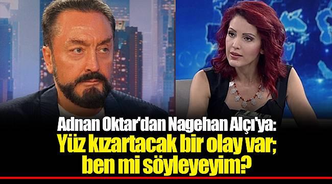 Adnan Oktar'dan Nagehan Alçı'ya: Yüz kızartacak bir olay var; ben mi söyleyeyim?