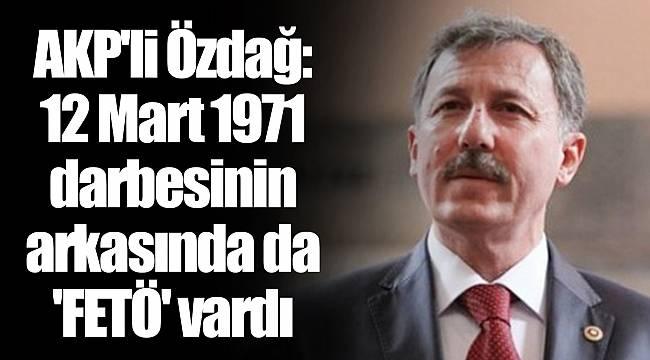 AKP'li Özdağ: 12 Mart 1971 darbesinin arkasında da 'FETÖ' vardı
