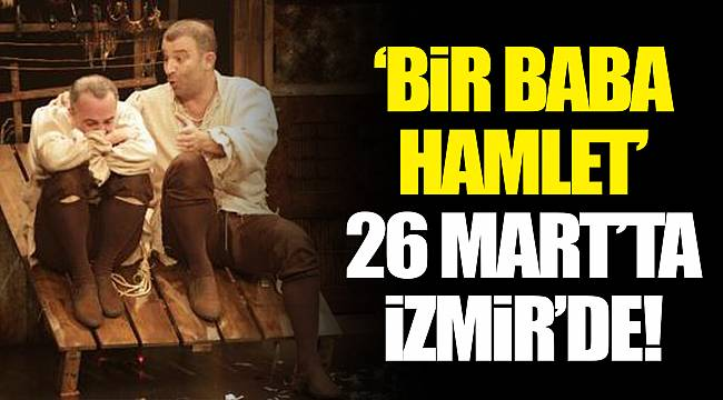"""""""BİR BABA HAMLET"""" 26 MART'TA İZMİR'DE!"""