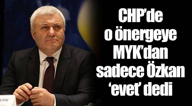 CHP'de O önergeye MYK'dan sadece Özkan 'evet' dedi