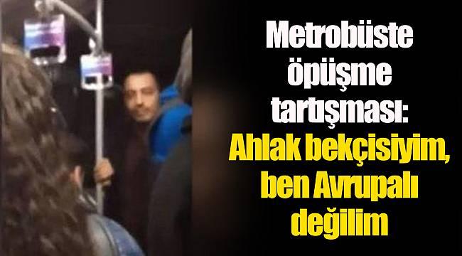 Metrobüste öpüşme tartışması: Ahlak bekçisiyim, ben Avrupalı değilim