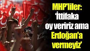 MHP'liler: 'İttifaka oy veririz ama Erdoğan'a vermeyiz'