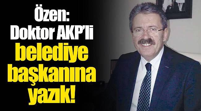 Özen: Doktor AKP'li belediye başkanına yazık!