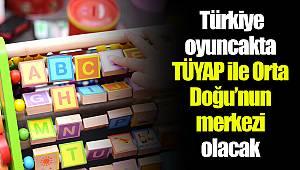 Türkiye oyuncakta TÜYAP ile Orta Doğu'nun  merkezi olacak