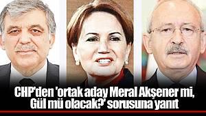 CHP'den 'ortak aday Meral Akşener mi, Gül mü olacak?' sorusuna yanıt