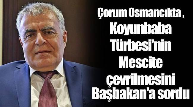Çorum Osmancıkta Koyunbaba Türbesi'nin Mescite çevrilmesini Başbakan'a sordu