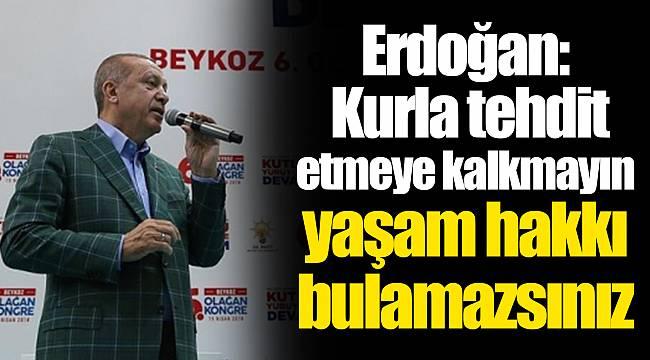 Erdoğan: Kurla tehdit etmeye kalkmayın yaşam hakkı bulamazsınız
