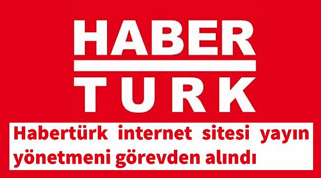 Habertürk internet sitesi yayın yönetmeni görevden alındı