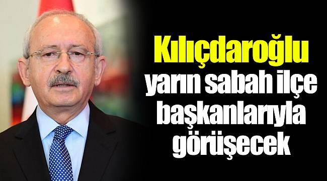 Kılıçdaroğlu yarın sabah ilçe başkanlarıyla görüşecek