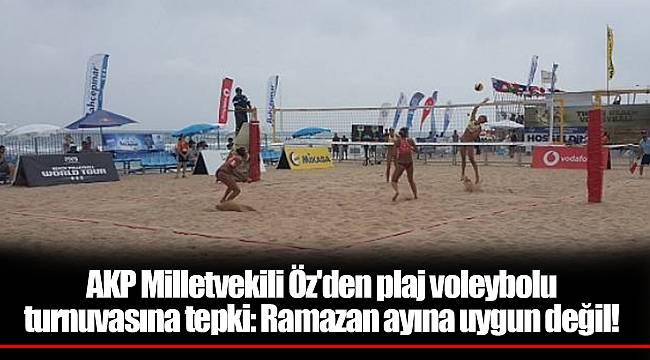 AKP Milletvekili Öz'den plaj voleybolu turnuvasına tepki: Ramazan ayına uygun değil!