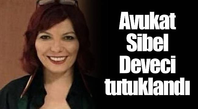 Avukat Sibel Deveci tutuklandı