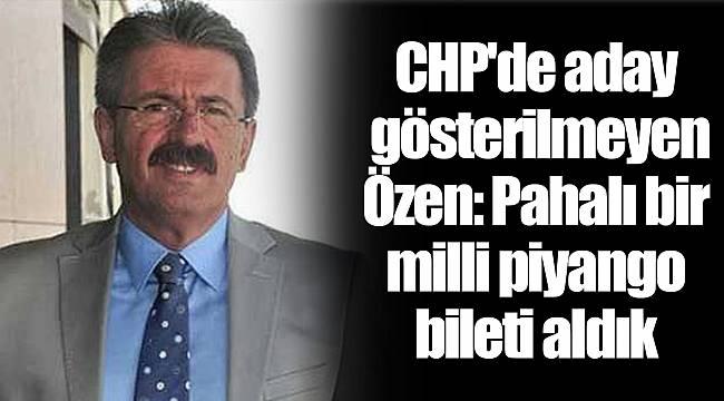 CHP'de aday gösterilmeyen Özen: Pahalı bir milli piyango bileti aldık