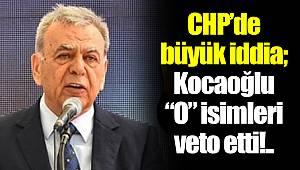 """CHP'de büyük iddia; Kocaoğlu """"O"""" isimleri veto etti!.."""