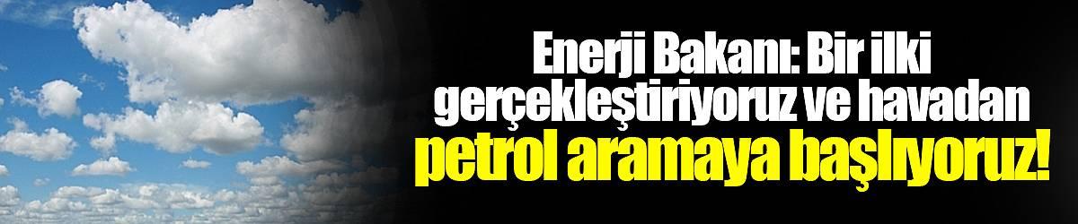 Enerji Bakanı: Bir ilki gerçekleştiriyoruz ve havadan petrol aramaya başlıyoruz!