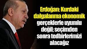 Erdoğan: Kurdaki dalgalanma ekonomik gerçeklerle uyumlu değil; seçimden sonra tedbirlerimizi alacağız