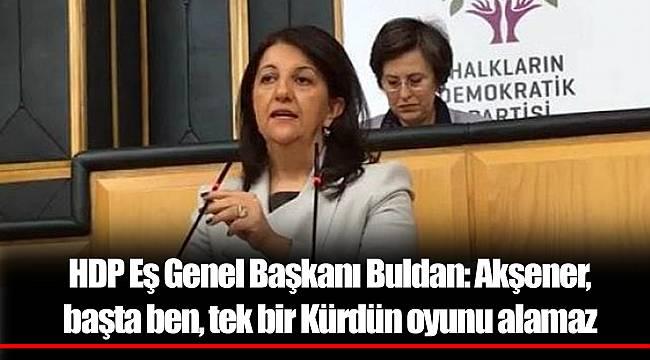 HDP Eş Genel Başkanı Buldan: Akşener, başta ben, tek bir Kürdün oyunu alamaz
