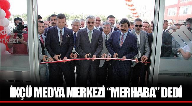 """İKÇÜ MEDYA MERKEZİ """"MERHABA"""" DEDİ"""