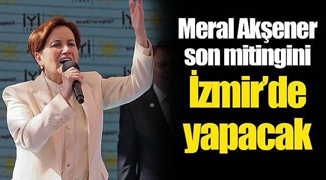 Meral Akşener son mitingini İzmir'de yapacak