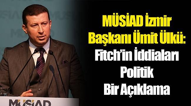 MÜSİAD İzmir Başkanı Ümit Ülkü: Fitch'in İddiaları Politik Bir Açıklama
