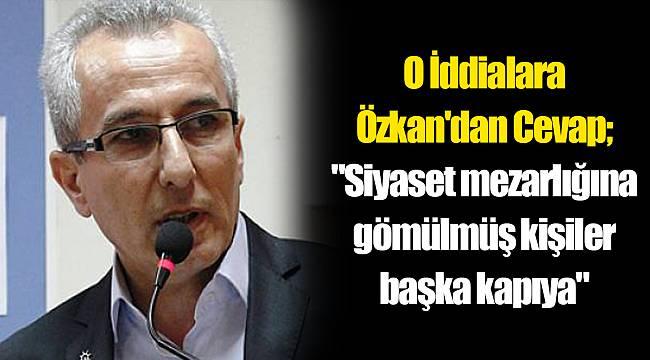 O İddialara Özkan'dan Cevap;