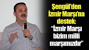 "Şengül'den İzmir Marşı'na destek: ""İzmir Marşı bizim milli marşımızdır"""
