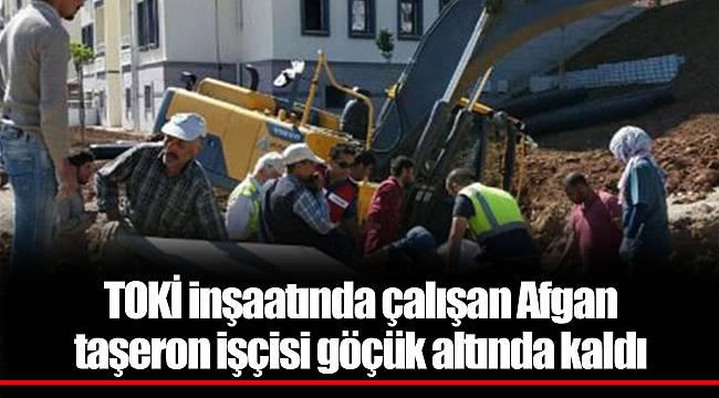TOKİ inşaatında çalışan Afgan taşeron işçisi göçük altında kaldı