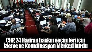 CHP, 24 Haziran baskın seçimleri için İzleme ve Koordinasyon Merkezi kurdu
