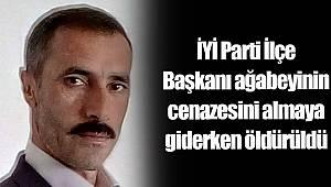 İYİ Parti İlçe Başkanı ağabeyinin cenazesini almaya giderken öldürüldü