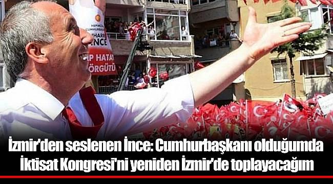 İzmir'den seslenen İnce: Cumhurbaşkanı olduğumda İktisat Kongresi'ni yeniden İzmir'de toplayacağım