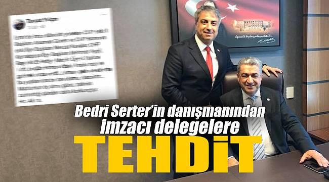 Bedri Serter'in danışmanından imzacı delegelere tehdit!