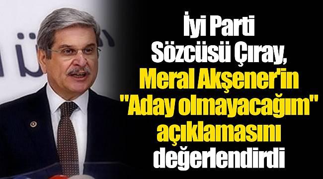İyi Parti Sözcüsü Çıray, Meral Akşener'in