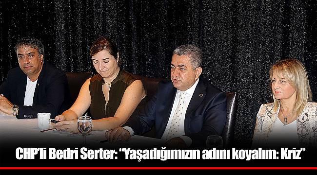 """CHP'li Bedri Serter: """"Yaşadığımızın adını koyalım: Kriz"""""""