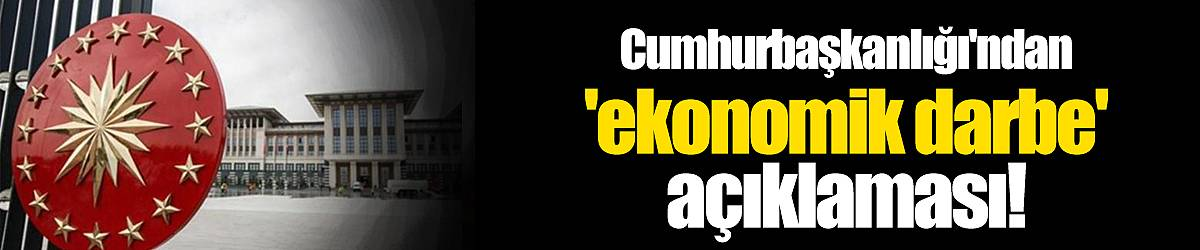 Cumhurbaşkanlığı'ndan 'ekonomik darbe' açıklaması!